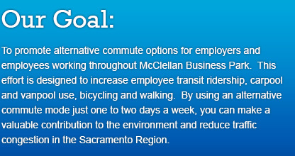 Our Goal: To promote alternative commute options for employers and employees working throughout McClellan Business Park. This effort is designed to increase employee transit ridership, carpool and vanpool use, bicycling and walking. By using an alternative commute mode just one to two days a week, you can make a valuable contribution to the environment and reduce traffic congestion in the Sacramento Region.